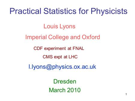 1 Practical Statistics for Physicists Dresden March 2010 Louis Lyons Imperial College and Oxford CDF experiment at FNAL CMS expt at LHC