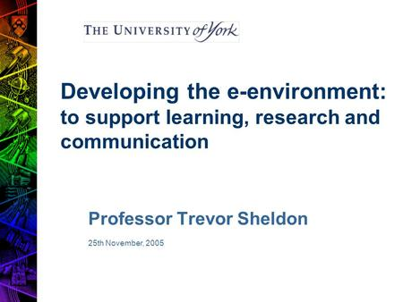 Developing the e-environment: to support learning, research and communication Professor Trevor Sheldon 25th November, 2005.