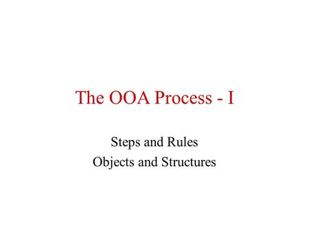 The OOA Process - I Steps and Rules Objects and Structures.
