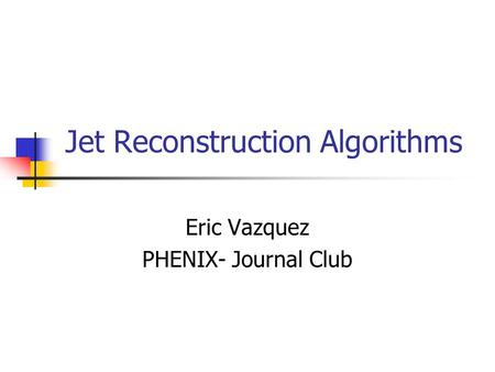 Jet Reconstruction Algorithms Eric Vazquez PHENIX- Journal Club.