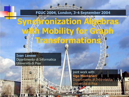 Synchronization Algebras with Mobility for Graph Transformations joint work with Ugo Montanari Dipartimento di Informatica Università di Pisa Ivan Lanese.