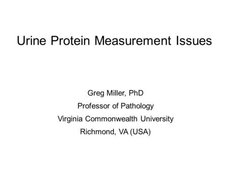 Urine Protein Measurement Issues Greg Miller, PhD Professor of Pathology Virginia Commonwealth University Richmond, VA (USA)