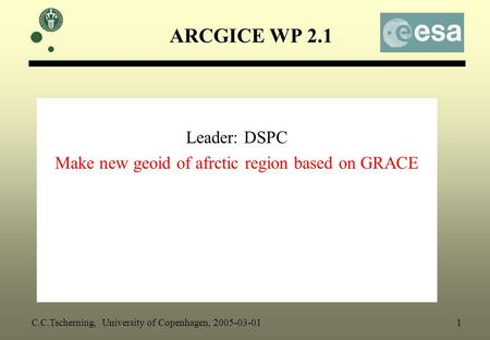 ARCGICE WP 2.1 Leader: DSPC Make new geoid of afrctic region based on GRACE C.C.Tscherning, University of Copenhagen, 2005-03-01 1.
