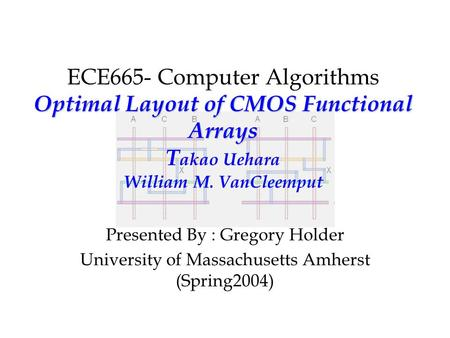 Optimal Layout of CMOS Functional Arrays ECE665- Computer Algorithms Optimal Layout of CMOS Functional Arrays T akao Uehara William M. VanCleemput Presented.