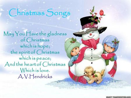 May You Have the gladness of Christmas which is hope; the spirit of Christmas which is peace; And the heart of Christmas Which is love. A.V.Hendricks Christmas.