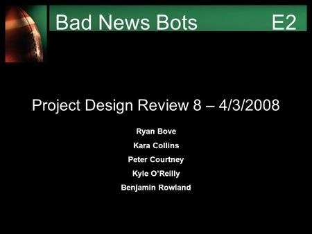 Bad News Bots E2 Project Design Review 8 – 4/3/2008 Ryan Bove Kara Collins Peter Courtney Kyle O'Reilly Benjamin Rowland.