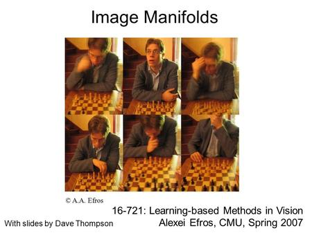 Image Manifolds 16-721: Learning-based Methods in Vision Alexei Efros, CMU, Spring 2007 © A.A. Efros With slides by Dave Thompson.