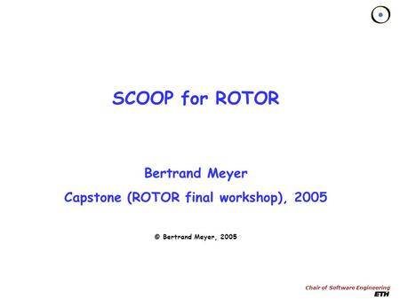 Chair of Software Engineering SCOOP for ROTOR Bertrand Meyer Capstone (ROTOR final workshop), 2005 © Bertrand Meyer, 2005.