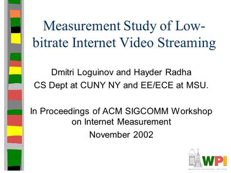 Measurement Study of Low- bitrate Internet Video Streaming Dmitri Loguinov and Hayder Radha CS Dept at CUNY NY and EE/ECE at MSU. In Proceedings of ACM.