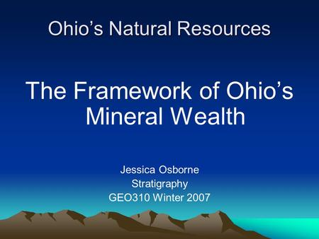 Ohio's Natural Resources The Framework of Ohio's Mineral Wealth Jessica Osborne Stratigraphy GEO310 Winter 2007.