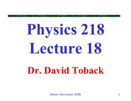 Physics 218 Lecture 18 Dr. David Toback Physics 218, Lecture XVIII.