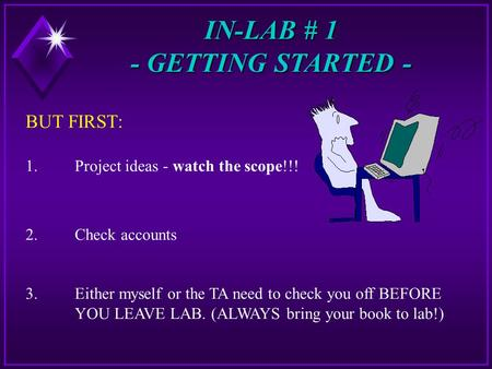IN-LAB # 1 - GETTING STARTED - BUT FIRST: 1.Project ideas - watch the scope!!! 2.Check accounts 3. Either myself or the TA need to check you off BEFORE.