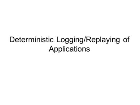Deterministic Logging/Replaying of Applications. Motivation Run-time framework goals –Collect a complete trace of a program's user-mode execution –Keep.