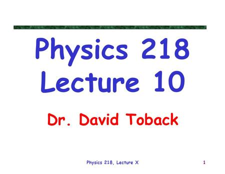 Physics 218, Lecture X1 Physics 218 Lecture 10 Dr. David Toback.