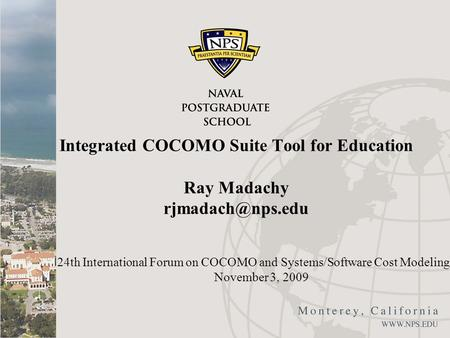 Integrated COCOMO Suite Tool for Education Ray Madachy 24th International Forum on COCOMO and Systems/Software Cost Modeling November.