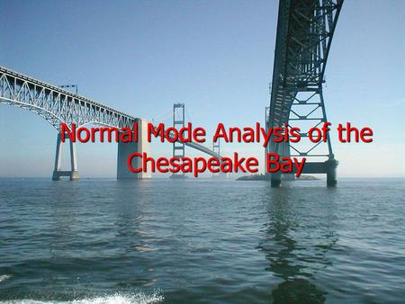 Normal Mode Analysis of the Chesapeake Bay. USNA 13FEB05 Trident: Grant I. Gillary Advisers: Professor Reza Malek-Madani Assistant Professor Kevin McIlhany.