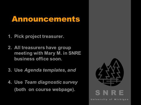 S N R E University of Michigan Announcements 1. 1.Pick project treasurer. 2. 2.All treasurers have group meeting with Mary M. in SNRE business office soon.
