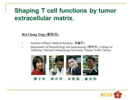 1 Shaping T cell functions by tumor extracellular matrix. Bei-Chang Yang ( 楊倍昌 ) Institute of Basic Medical Sciences ( 基醫所 ), Department of Microbiology.