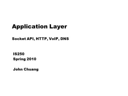 Application Layer Socket API, HTTP, VoIP, DNS IS250 Spring 2010 John Chuang.