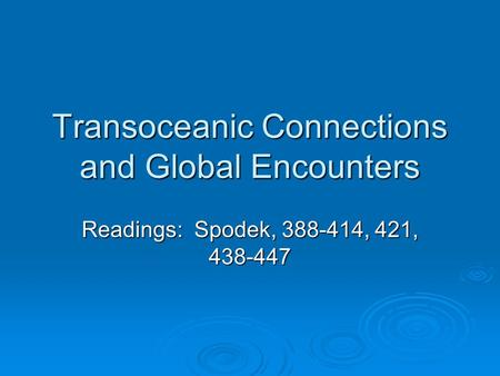 Transoceanic Connections and Global Encounters Readings: Spodek, 388-414, 421, 438-447.