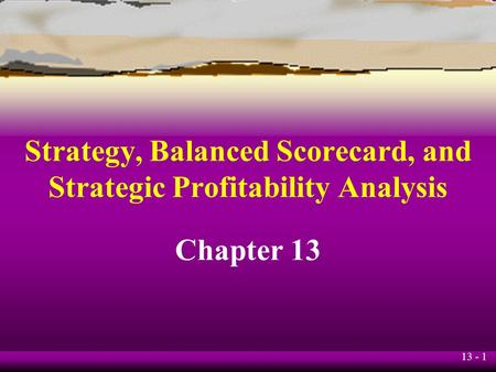 13 - 1 Strategy, Balanced Scorecard, and Strategic Profitability Analysis Chapter 13.