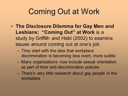 "Coming Out at Work The Disclosure Dilemma for Gay Men and Lesbians: ""Coming Out"" at Work is a study by Griffith and Hebl (2002) to examine issues around."