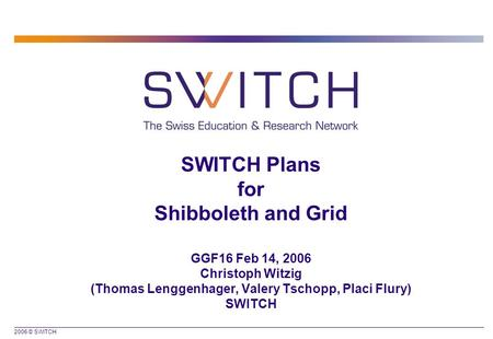 2006 © SWITCH SWITCH Plans for Shibboleth and Grid GGF16 Feb 14, 2006 Christoph Witzig (Thomas Lenggenhager, Valery Tschopp, Placi Flury) SWITCH.