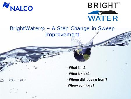 BrightWater ® – A Step Change in Sweep Improvement - What is it? - What isn't it? - Where did it come from? -Where can it go?