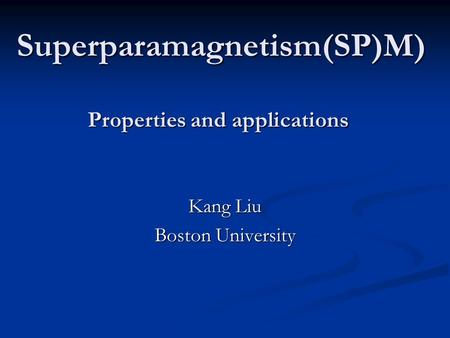 Superparamagnetism(SP)M) Properties and applications Kang Liu Boston University.