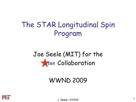 J. Seele - WWND 1 The STAR Longitudinal Spin Program Joe Seele (MIT) for the Collaboration WWND 2009.