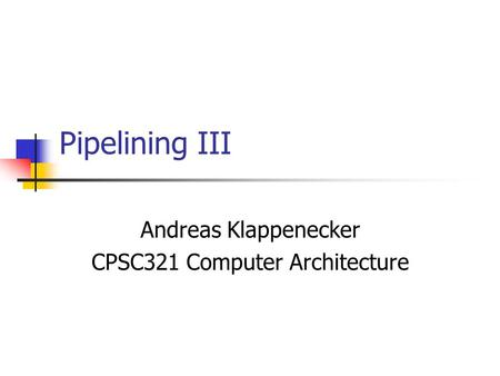 Pipelining III Andreas Klappenecker CPSC321 Computer Architecture.