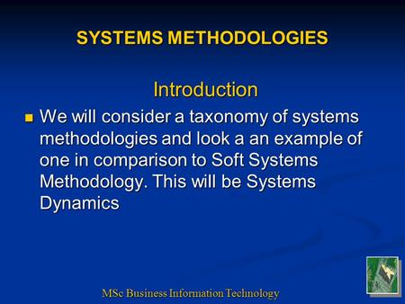 SYSTEMS METHODOLOGIES Introduction We will consider a taxonomy of systems methodologies and look a an example of one in comparison to Soft Systems Methodology.