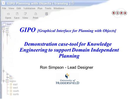 GIPO [Graphical Interface for Planning with Objects] Demonstration case-tool for Knowledge Engineering to support Domain Independent Planning Ron Simpson.