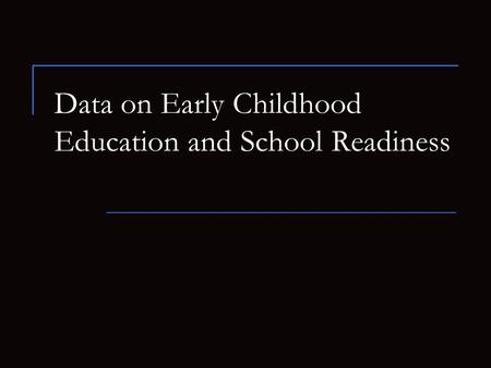 Data on Early Childhood Education and School Readiness.