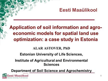 Eesti Maaülikool 1 Application of soil information and agro- economic models for spatial land use optimization: a case study in Estonia ALAR ASTOVER, PhD.