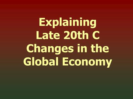 Explaining Late 20th C Changes in the Global Economy.
