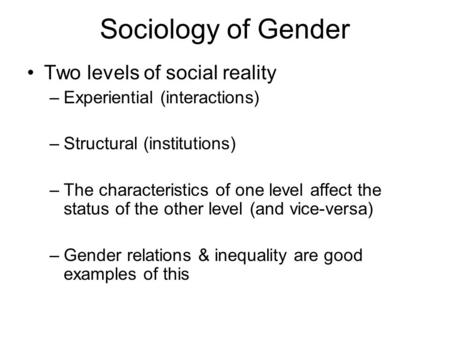 Sociology of Gender Two levels of social reality –Experiential (interactions) –Structural (institutions) –The characteristics of one level affect the status.