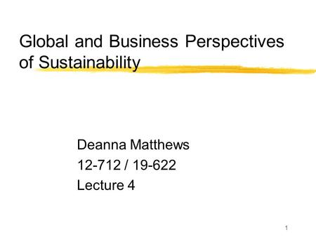 1 Global and Business Perspectives of Sustainability Deanna Matthews 12-712 / 19-622 Lecture 4.