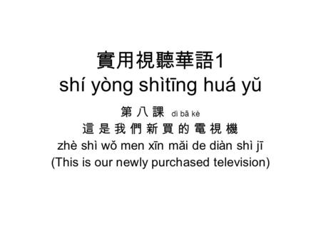 實用視聽華語 1 shí yòng shìtīng huá yŭ 第 八 課 dì bā kè 這 是 我 們 新 買 的 電 視 機 zhè shì wǒ men xīn măi de diàn shì jī (This is our newly purchased television)