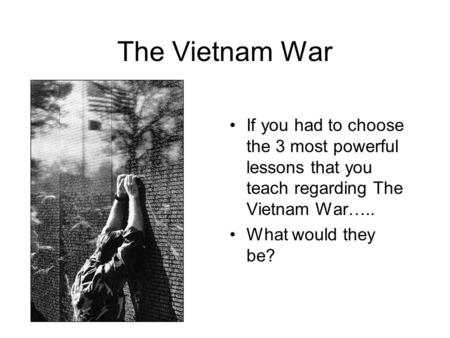The Vietnam War If you had to choose the 3 most powerful lessons that you teach regarding The Vietnam War….. What would they be?