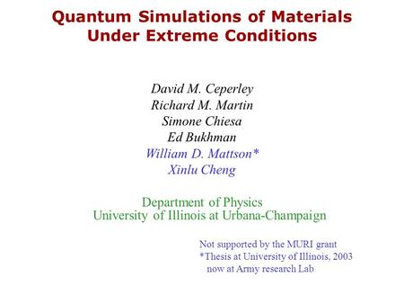 Quantum Simulations of Materials Under Extreme Conditions David M. Ceperley Richard M. Martin Simone Chiesa Ed Bukhman William D. Mattson* Xinlu Cheng.