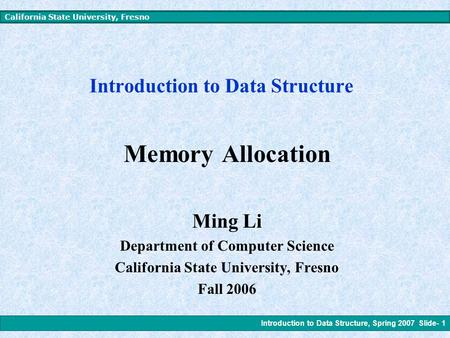 Introduction to Data Structure, Spring 2007 Slide- 1 California State University, Fresno Introduction to Data Structure Memory Allocation Ming Li Department.