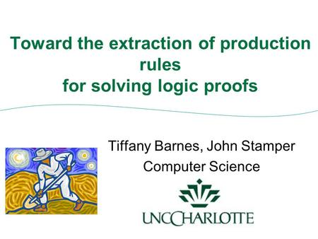 Toward the extraction of production rules for solving logic proofs Tiffany Barnes, John Stamper Computer Science.