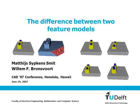 June 29, 2007 1 The difference between two feature models Matthijs Sypkens Smit Willem F. Bronsvoort CAD '07 Conference, Honolulu, Hawaii Faculty of Electrical.