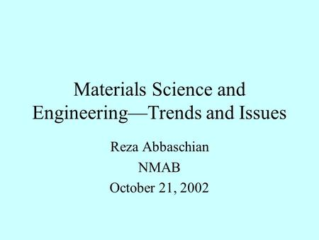 Materials Science and Engineering—Trends and Issues Reza Abbaschian NMAB October 21, 2002.