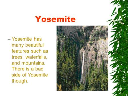 Yosemite –Yosemite has many beautiful features such as trees, waterfalls, and mountains. There is a bad side of Yosemite though.