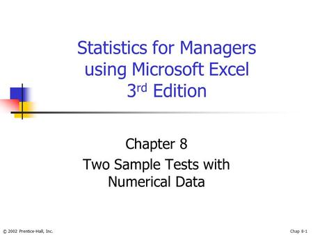 © 2002 Prentice-Hall, Inc.Chap 8-1 Statistics for Managers using Microsoft Excel 3 rd Edition Chapter 8 Two Sample Tests with Numerical Data.