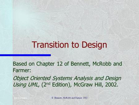 03/12/2001 © Bennett, McRobb and Farmer 2002 1 Transition to Design Based on Chapter 12 of Bennett, McRobb and Farmer: Object Oriented Systems Analysis.