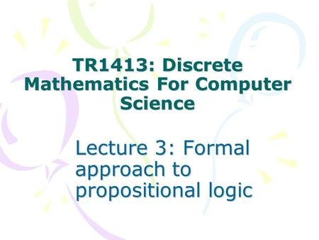 TR1413: Discrete Mathematics For Computer Science Lecture 3: Formal approach to propositional logic.