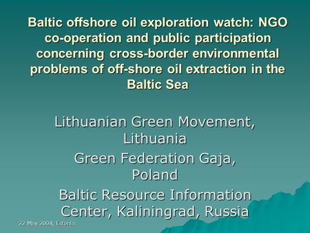 22 May 2004, Estonia Baltic offshore oil exploration watch: NGO co-operation and public participation concerning cross-border environmental problems of.